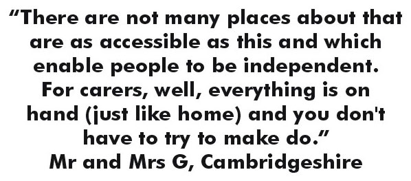 There are not many places about that are as accessible as this and which enable people to be independent. For carers, well, everything is on hand (just like home) and you don't have to try to make do. - Mr. and Mrs. G., Cambridgeshire