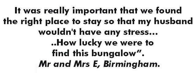It was really important that we found the right place to stay so that my husband wouldn't have any stress... How lucky we were to find this bungalow. - Mr. and Mrs. E., Birmingham