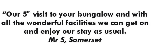 Our fifth visit to your bungalow and with all the wonderful facilities we can get on and enjoy our stay as usual. - Mr. S., Somerset